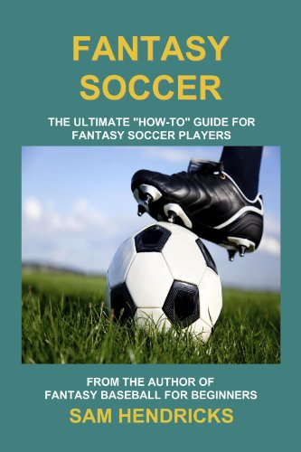 "Fantasy Soccer: The Ultimate ""How-to"" Guide for Fantasy Soccer Players"
