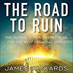 The Road to Ruin: The Global Elites' Secret Plan for the Next Financial Crisis | James Rickards