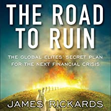 The Road to Ruin: The Global Elites' Secret Plan for the Next Financial Crisis | Livre audio Auteur(s) : James Rickards Narrateur(s) : James Rickards