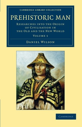 Prehistoric Man: Researches into the Origin of Civilisation in the Old and the New World (Cambridge Library Collection - Archaeology) (Volume 1)