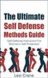 The Ultimate Self Defense Methods Guide: Self Defense Instructions For Womens Self Protection (Self Protection, Self Defense Tactics)