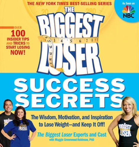 The Biggest Loser Success Secrets: The Wisdom, Motivation, and Inspiration to Lose Weight--and Keep It Off!, Biggest Loser Experts and Cast, Maggie Greenwood-Robinson