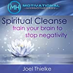 Spiritual Cleanse: Train Your Brain to Stop Negativity with Self-Hypnosis, Meditation and Affirmations | Joel Thielke