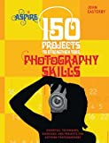 150 Projects to Strengthen Your Photography Skills: Essential Techniques, Exercises, and Projects for Aspiring Photographers