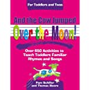 And the Cow Jumped Over the Moon: Over 650 Activities to Teach Toddlers Using Familiar Rhymes and Songs (Toddlers & Twos) (For Toddlers and Twos)