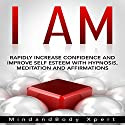 I Am: Rapidly Increase Confidence and Improve Self Esteem with Hypnosis, Meditation and Affirmations Speech by  MindandBody Xpert Narrated by  MindandBody Xpert