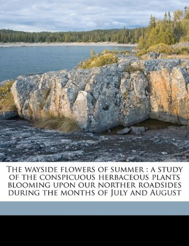 The wayside flowers of summer: a study of the conspicuous herbaceous plants blooming upon our norther roadsides during the months of July and August