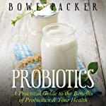 Probiotics: A Practical Guide to the Benefits of Probiotics and Your Health | Bowe Packer