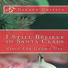 I Still Believe in Santa Claus: Only for Grown Ups (       UNABRIDGED) by Darren Griffin Narrated by Darren Griffin