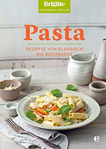 Brigitte Kochbuch-Edition: Pasta: Rezepte von klassisch bis besonders