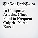 In Computer Attacks, Clues Point to Frequent Culprit: North Korea | Nicole Perlroth,David E. Sanger
