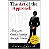 The Art of the Approach: The A Game Guide to Meeting Beautiful Women ~ Logan Edwards