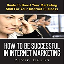 How to Be Successful in Internet Marketing: Guide to Boost Your Marketing Skill for Your Internet Business (       UNABRIDGED) by David Grant Narrated by Bill DeWees