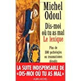 Dis-moi o� tu as mal : Le Lexique : Plus de 300 pathologies ou traumatismes d�cod�spar Michel Odoul