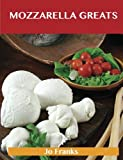 Jo Franks Mozzarella Greats: Delicious Mozzarella Recipes, the Top 100 Mozzarella Recipes