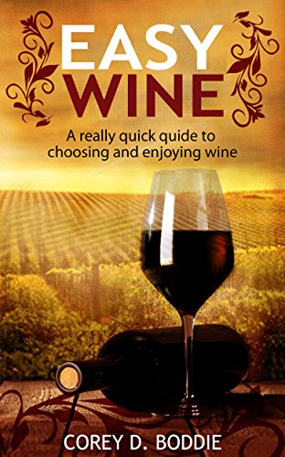 EASY WINE: A Really Quick Guide To Choosing and Enjoying Wine by Corey Boddie