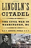 Lincoln's Citadel: The Civil War in Washington, DC (0393081559) by Winkle, Kenneth J.