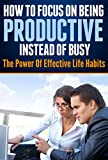img - for How To Focus On Being Productive Instead Of Busy: The Power Of Effective Life Habits book / textbook / text book