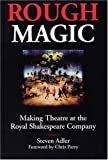 Steven Adler Rough Magic: Behind the Scenes of the Royal Shakespeare Company