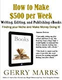 How to Make $500 per Week Writing, Editing, and Publishing eBooks: Find Your Niche and Make Money Doing It!