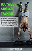 Bodyweight Strength Training: The Only Bodyweight Training Workout and Exercise Guide You Will Ever Need For Building Lean Muscle Mass (bodyweight training, ... for beginners, calisthenics training)