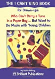 J Silberg THE I CAN'T SING BOOK - for Grown-ups Who Can't Carry a Tune in a Paper Bag ... But Want to Do Music with Young Children