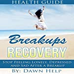 Breakups: Stop Feeling Lonely, Depressed and Sad After a Breakup: Getting over Relationship Breakups, Book 1 | Dawn Help