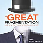 The Great Fragmentation: And Why the Future of All Business Is Small | Steve Sammartino