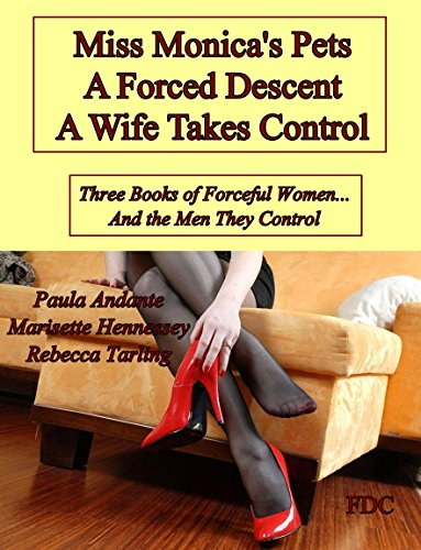 Miss Monica's Pets - A Forced Descent - A Wife Takes Control: Three Books of Forceful Women... And the Men They Control PDF