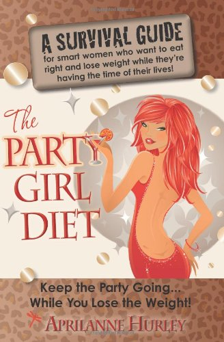 "The Party Girl Diet: ""Keep the Party Going...While You Lose the Weight!"""