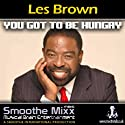 Les Brown Smoothe Mixx: Got to Be Hungry  by Les Brown Narrated by Les Brown