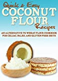 Coconut Flour Recipes: An Alternative to Wheat Flour Cookbook for Celiac, Paleo, and Gluten Free Diets (Quick and Easy Series)