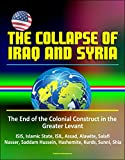 The Collapse of Iraq and Syria: The End of the Colonial Construct in the Greater Levant - ISIS, Islamic State, ISIL, Assad...