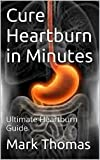 Heartburn: Heartburn No More: The Complete Guide to Get Heartburn Cured Naturally and Enjoy the Life Heartburn Free (Heartburn, Heartburn Cured,Heartburn ... Relief, Heartburn Cured, Heartburn No More)