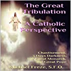 The Great Tribulation: A Catholic Perspective: Chastisement, 3 Days Darkness, the Great Monarch, the Great Pope Hörbuch von Michael Freze Gesprochen von:  Voice Cat LLC by Doug Spence