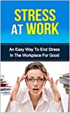 Stress At Work: An easy way to end stress in the workplace for good (stressors, overcoming stress)