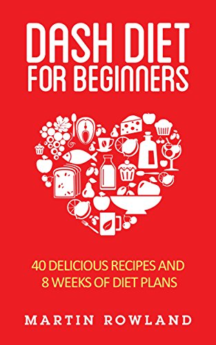 DASH Diet: The DASH Diet For Beginners: 40 Delicious DASH Recipes And 8 Weeks Of Diet Plans (Dash Diet Cookbook Book 1) by Martin Rowland