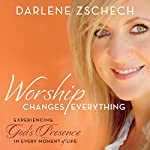 Worship Changes Everything: Experiencing God's Presence in Every Moment of Life | Darlene Zschech