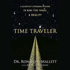 Time Traveler: A Scientist's Personal Mission to Make Time Travel a Reality | [Ronald L. Mallett]