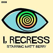 I, Regress (Complete Series) Radio/TV Program by Matt Berry, Tara Flynn Narrated by Matt Berry, Katherine Parkinson, Morgana Robinson, Simon Greenall, Jack Klaff, Alex Lowe, Derek Griffiths