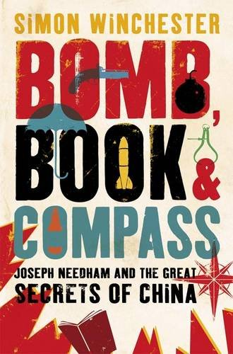 Bomb, Book and Compass: Joseph Needham and the Great Secrets of China: A Saga of Love, Death, Genius and Abstract Algebra