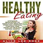 Healthy Eating: Hypnosis Meditation to Easily Eat Healthy, Practice Portion Control and Develop Healthy Eating Habits | Alice Lee Rose