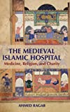 "Ahmed Ragab, ""The Medieval Islamic Hospital: Medicine, Religion, Charity"" (Cambridge UP, 2015)"