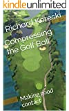 Compressing the Golf Ball: Making good contact (How to Play Golf from the Very Beginning Book 2)