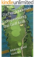 Compressing the Golf Ball: Making good contact (How to Play Golf from the Very Beginning Book 2) (English Edition)