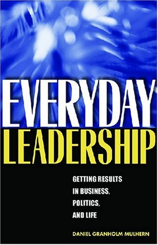 Everyday Leadership: Getting Results in Business, Politics, and Life