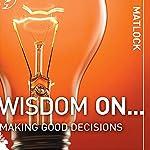 Wisdom On ... Making Good Decisions   Mark Matlock