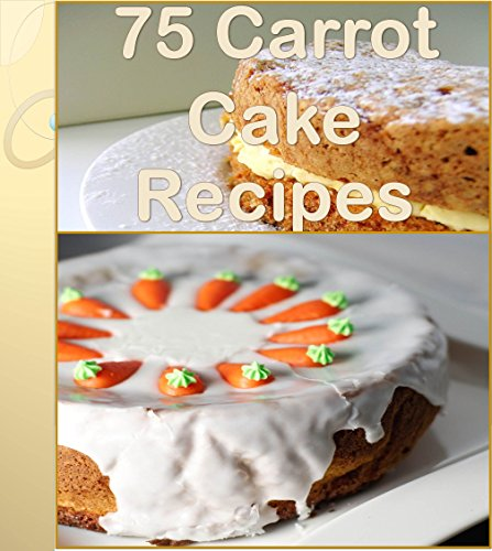 75 wonderful Recipes for Carrot Cake - The Ultimate Carrot Cake Cookbook