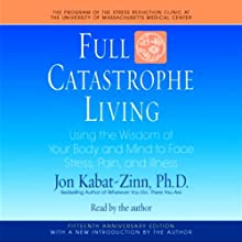 Full Catastrophe Living: Using the Wisdom of Your Body and Mind to Face Stress, Pain, and Illness (       ABRIDGED) by Jon Kabat-Zinn Narrated by Jon Kabat-Zinn