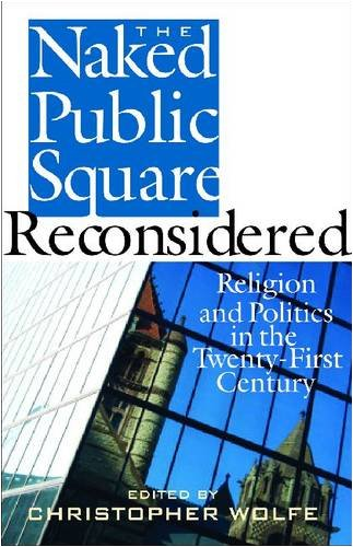 The Naked Public Square Reconsidered: Religion and Politics in the Twenty-First Century (American Ideals & Instituti